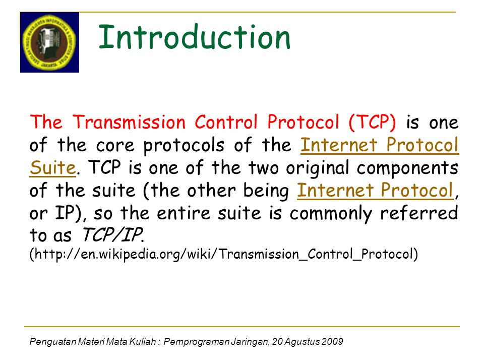 Introduction Penguatan Materi Mata Kuliah : Pemprograman Jaringan, 20 Agustus 2009 The Transmission Control Protocol (TCP) is one of the core protocols of the Internet Protocol Suite.