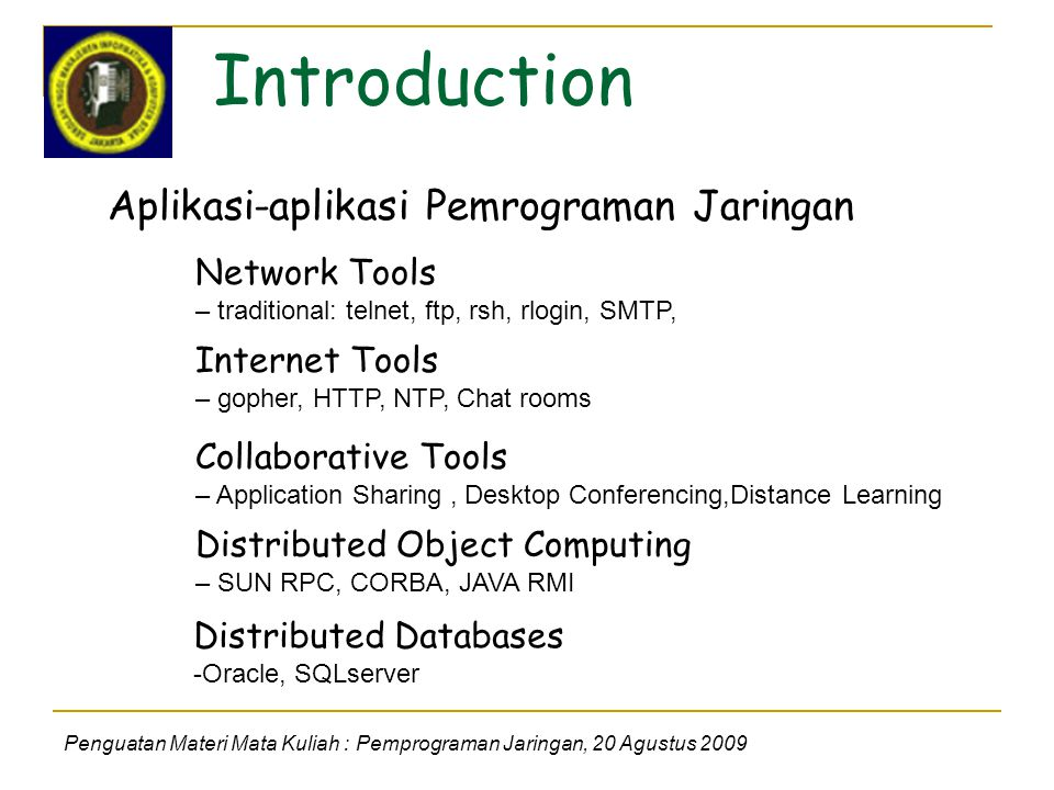 Introduction Penguatan Materi Mata Kuliah : Pemprograman Jaringan, 20 Agustus 2009 Aplikasi-aplikasi Pemrograman Jaringan Network Tools – traditional: telnet, ftp, rsh, rlogin, SMTP, Internet Tools – gopher, HTTP, NTP, Chat rooms Collaborative Tools – Application Sharing, Desktop Conferencing,Distance Learning Distributed Object Computing – SUN RPC, CORBA, JAVA RMI Distributed Databases -Oracle, SQLserver