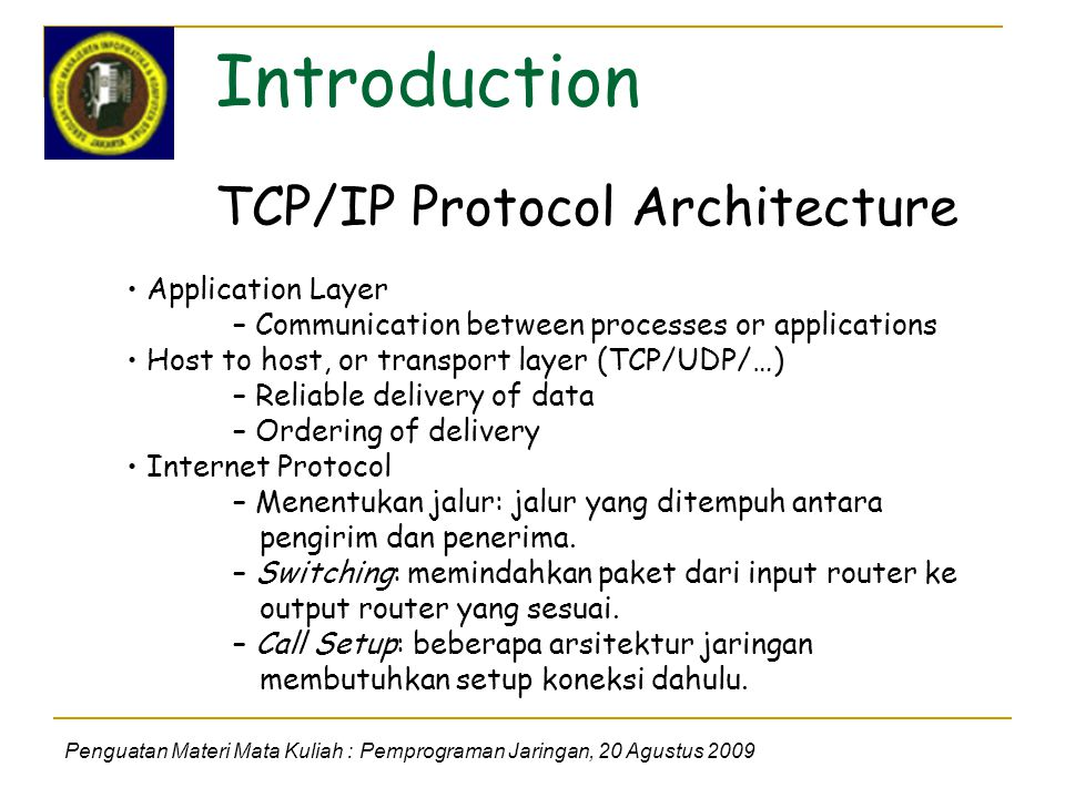 Introduction Penguatan Materi Mata Kuliah : Pemprograman Jaringan, 20 Agustus 2009 TCP/IP Protocol Architecture Application Layer – Communication between processes or applications Host to host, or transport layer (TCP/UDP/…) – Reliable delivery of data – Ordering of delivery Internet Protocol – Menentukan jalur: jalur yang ditempuh antara pengirim dan penerima.