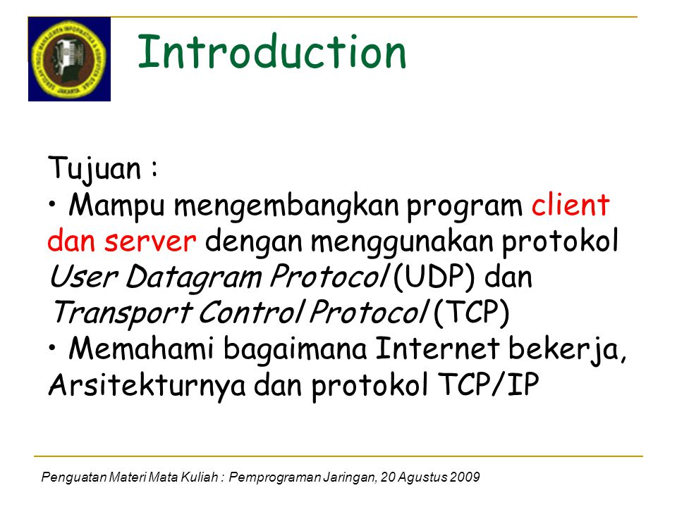 Introduction Penguatan Materi Mata Kuliah : Pemprograman Jaringan, 20 Agustus 2009 Tujuan : Mampu mengembangkan program client dan server dengan menggunakan protokol User Datagram Protocol (UDP) dan Transport Control Protocol (TCP) Memahami bagaimana Internet bekerja, Arsitekturnya dan protokol TCP/IP
