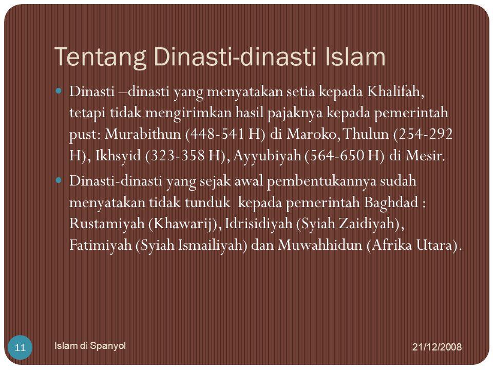 Tentang Dinasti-dinasti Islam 21/12/2008 Islam di Spanyol 11 Dinasti –dinasti yang menyatakan setia kepada Khalifah, tetapi tidak mengirimkan hasil pa