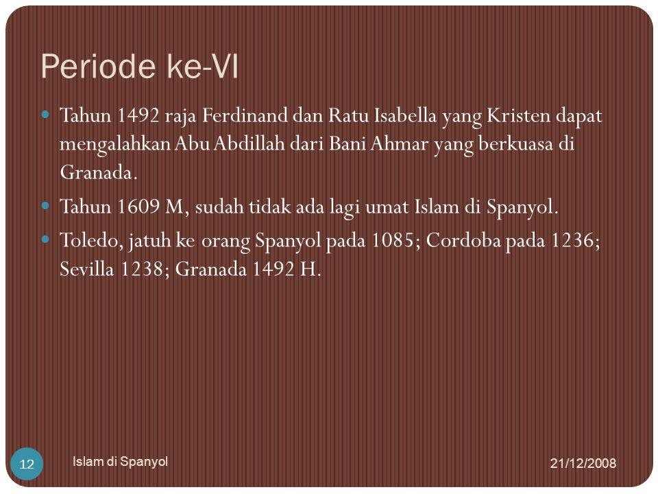 Periode ke-VI 21/12/2008 Islam di Spanyol 12 Tahun 1492 raja Ferdinand dan Ratu Isabella yang Kristen dapat mengalahkan Abu Abdillah dari Bani Ahmar y