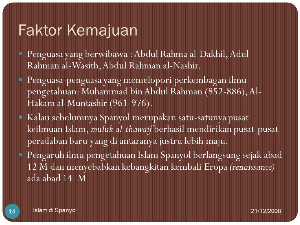 Faktor Kemajuan 21/12/2008 Islam di Spanyol 14 Penguasa yang berwibawa : Abdul Rahma al-Dakhil, Adul Rahman al-Wasith, Abdul Rahman al-Nashir. Penguas