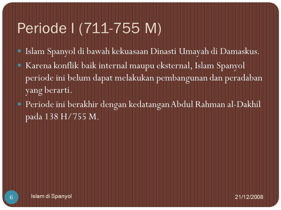 Periode I (711-755 M) 21/12/2008 Islam di Spanyol 6 Islam Spanyol di bawah kekuasaan Dinasti Umayah di Damaskus. Karena konflik baik internal maupu ek
