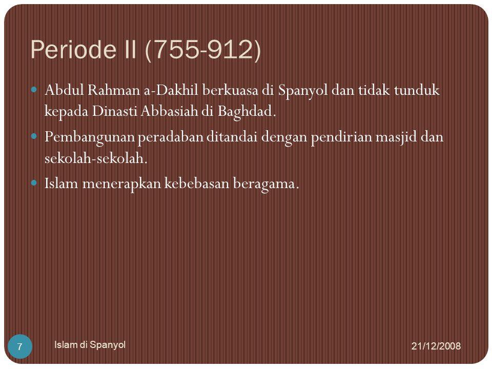 Periode III (912-1013 M) 21/12/2008 Islam di Spanyol 8 Islam Spanyol mencapai puncak kemajuannya menyaingi Baghdad di bawah kepemimpinan Abdul Rahman III yang bergelar al- Nashir.