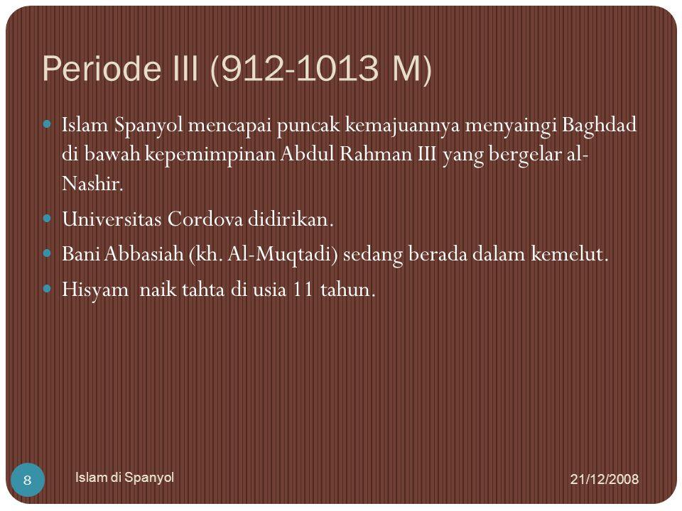 Periode III (912-1013 M) 21/12/2008 Islam di Spanyol 8 Islam Spanyol mencapai puncak kemajuannya menyaingi Baghdad di bawah kepemimpinan Abdul Rahman