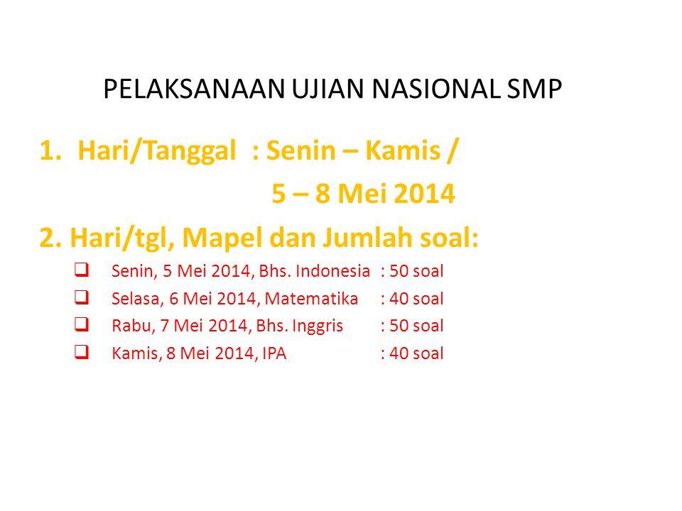 PELAKSANAAN UJIAN NASIONAL SMP 1.Hari/Tanggal : Senin – Kamis / 5 – 8 Mei 2014 2. Hari/tgl, Mapel dan Jumlah soal:  Senin, 5 Mei 2014, Bhs. Indonesia