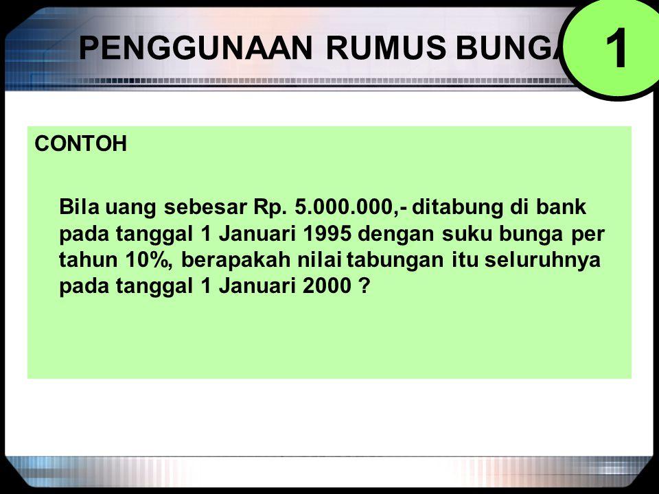 PENGGUNAAN RUMUS BUNGA CONTOH Bila uang sebesar Rp. 5.000.000,- ditabung di bank pada tanggal 1 Januari 1995 dengan suku bunga per tahun 10%, berapaka