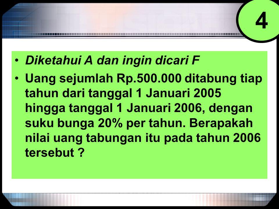 Diketahui A dan ingin dicari F Uang sejumlah Rp.500.000 ditabung tiap tahun dari tanggal 1 Januari 2005 hingga tanggal 1 Januari 2006, dengan suku bun