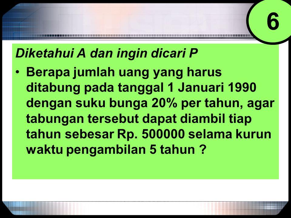Diketahui A dan ingin dicari P Berapa jumlah uang yang harus ditabung pada tanggal 1 Januari 1990 dengan suku bunga 20% per tahun, agar tabungan terse