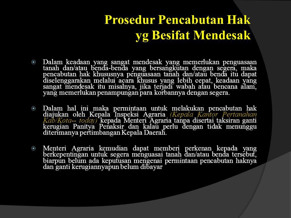 Prosedur Pencabutan Hak yg Besifat Mendesak  Dalam keadaan yang sangat mendesak yang memerlukan penguasaan tanah dan/atau benda-benda yang bersangkut