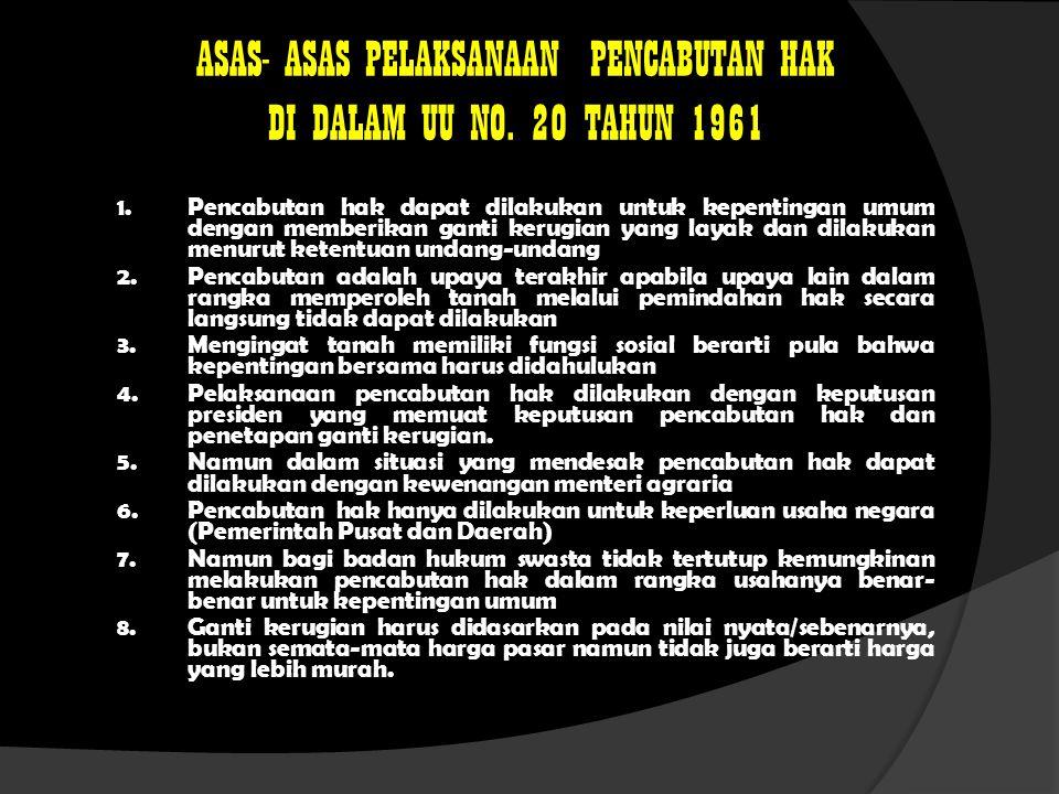ASAS- ASAS PELAKSANAAN PENCABUTAN HAK DI DALAM UU NO. 20 TAHUN 1961 1.Pencabutan hak dapat dilakukan untuk kepentingan umum dengan memberikan ganti ke