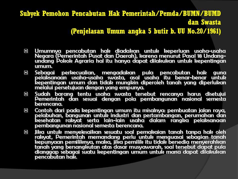 Subyek Pemohon Pencabutan Hak Pemerintah/Pemda/BUMN/BUMD dan Swasta (Penjelasan Umum angka 5 butir b. UU No.20/1961)  Umumnya pencabutan hak diadakan