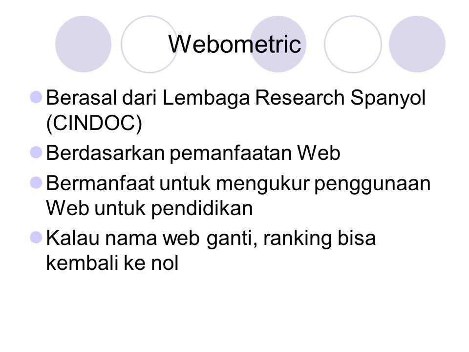 Webometric Berasal dari Lembaga Research Spanyol (CINDOC) Berdasarkan pemanfaatan Web Bermanfaat untuk mengukur penggunaan Web untuk pendidikan Kalau nama web ganti, ranking bisa kembali ke nol