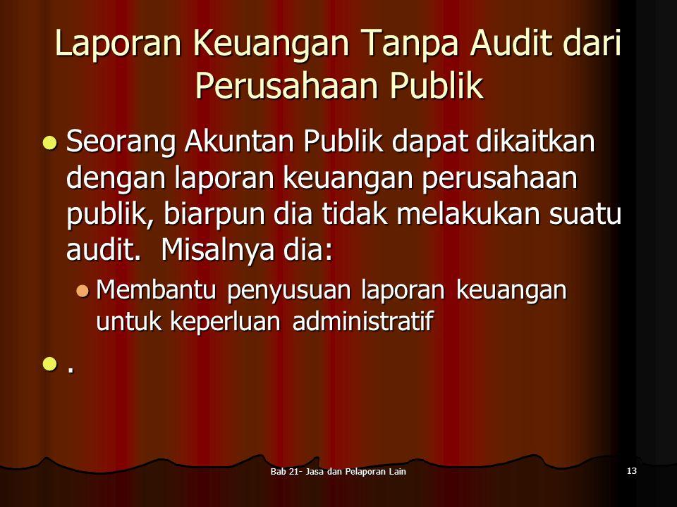 Bab 21- Jasa dan Pelaporan Lain 13 Laporan Keuangan Tanpa Audit dari Perusahaan Publik Seorang Akuntan Publik dapat dikaitkan dengan laporan keuangan