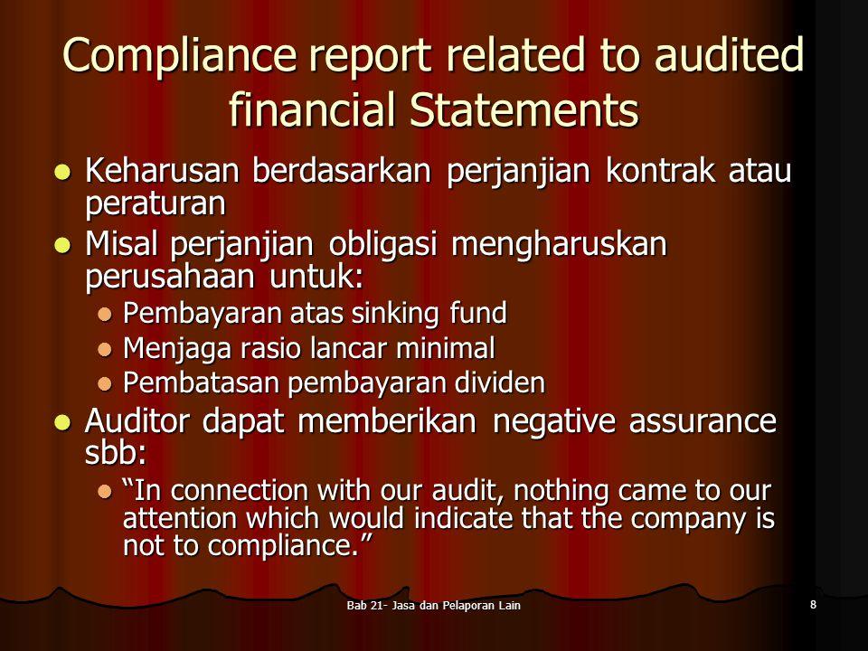 Bab 21- Jasa dan Pelaporan Lain 9 Review of Interim Financial Statements Data laporan keuangan bulanan, kuartalan atau semesteran Data laporan keuangan bulanan, kuartalan atau semesteran Review dapat dilakukan bersamaan dengan audit laporan keuangan tahunan Review dapat dilakukan bersamaan dengan audit laporan keuangan tahunan Lingkup review jauh lebih sempit dibandingkan dengan audit, namun auditor harus memiliki: Lingkup review jauh lebih sempit dibandingkan dengan audit, namun auditor harus memiliki: Pengetahuan cukup tentang prinsip dan praktek akuntansi industri di mana entitas beroperasi Pengetahuan cukup tentang prinsip dan praktek akuntansi industri di mana entitas beroperasi Pemahaman tentang bisnis entitas termasuk organisasi, karakteristik operasional, jenis aktiva, kewajiban, pendapatan, dan biaya Pemahaman tentang bisnis entitas termasuk organisasi, karakteristik operasional, jenis aktiva, kewajiban, pendapatan, dan biaya Prosedur umum review: Prosedur umum review: