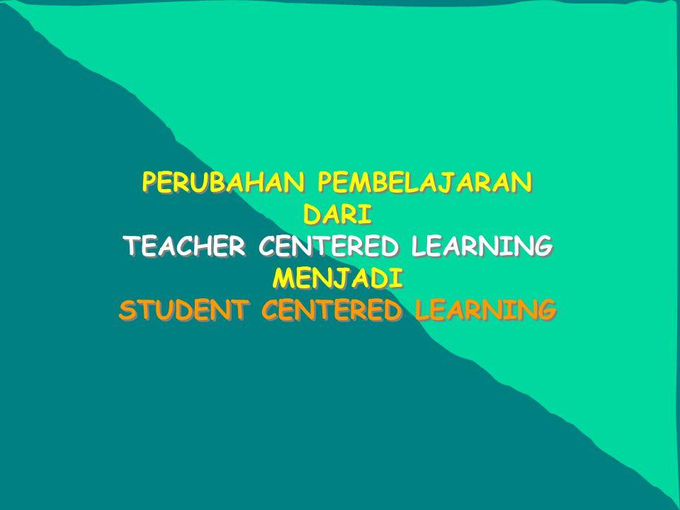 PERUBAHAN PEMBELAJARAN DARI TEACHER CENTERED LEARNING MENJADI STUDENT CENTERED LEARNING
