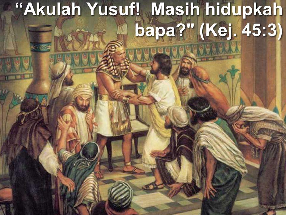 """""""Akulah Yusuf! Masih hidupkah bapa?"""
