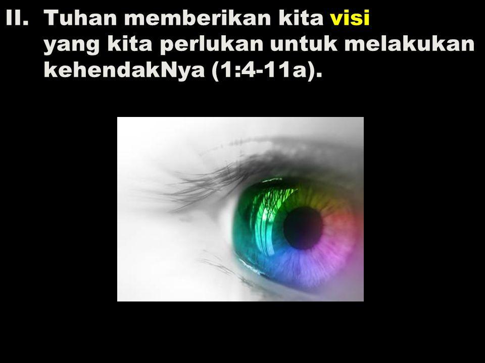 II.Tuhan memberikan kita visi yang kita perlukan untuk melakukan kehendakNya (1:4-11a).