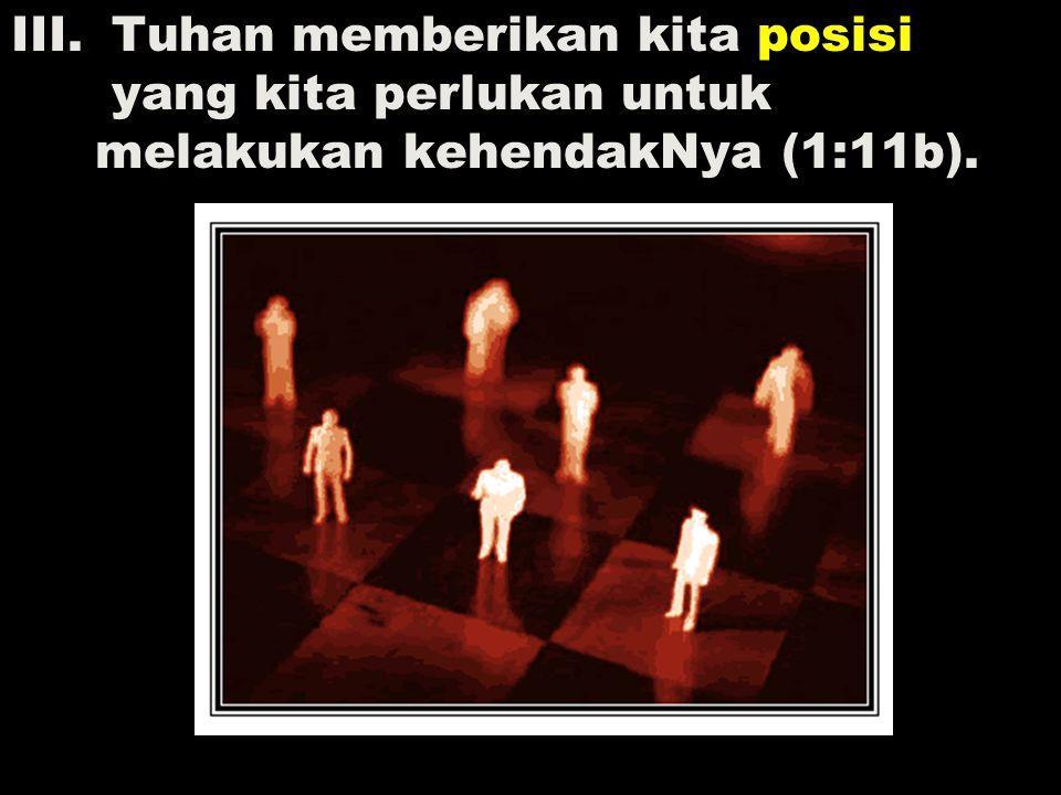 III. Tuhan memberikan kita posisi yang kita perlukan untuk melakukan kehendakNya (1:11b).