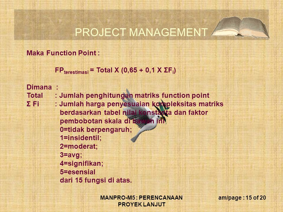 PROJECT MANAGEMENT MANPRO-M5 : PERENCANAAN PROYEK LANJUT am/page : 15 of 20 Maka Function Point : FP terestimasi = Total X (0,65 + 0,1 X ΣF i ) Dimana