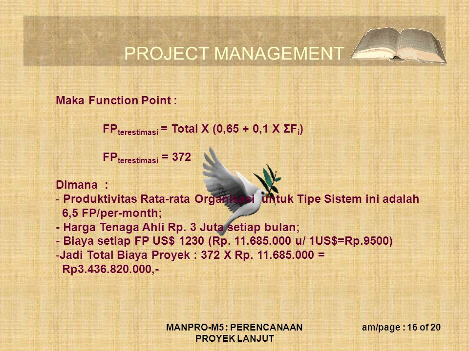 PROJECT MANAGEMENT MANPRO-M5 : PERENCANAAN PROYEK LANJUT am/page : 16 of 20 Maka Function Point : FP terestimasi = Total X (0,65 + 0,1 X ΣF i ) FP ter
