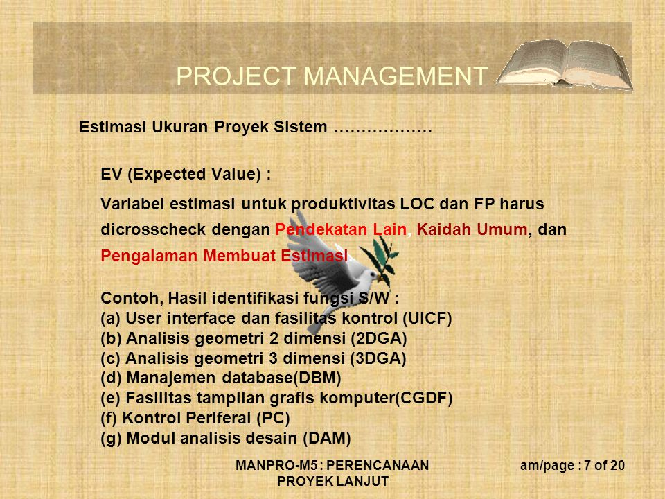 PROJECT MANAGEMENT MANPRO-M5 : PERENCANAAN PROYEK LANJUT am/page : 7 of 20 Estimasi Ukuran Proyek Sistem ……………… EV (Expected Value) : Variabel estimas