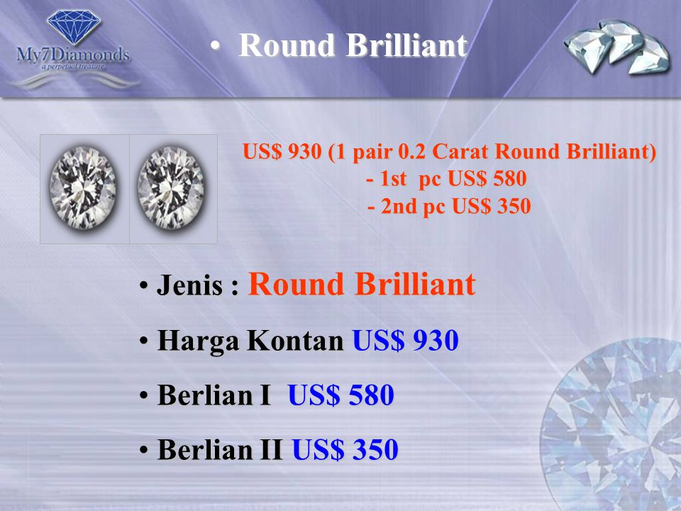 US$ 930 (1 pair 0.2 Carat Round Brilliant) - 1st pc US$ 580 - 2nd pc US$ 350 Jenis : Round Brilliant Jenis : Round Brilliant Harga Kontan US$ 930 Harg