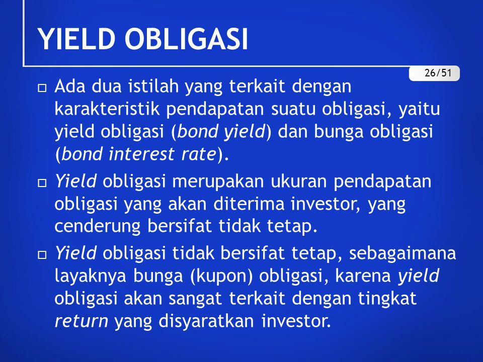 YIELD OBLIGASI  Ada dua istilah yang terkait dengan karakteristik pendapatan suatu obligasi, yaitu yield obligasi (bond yield) dan bunga obligasi (bo