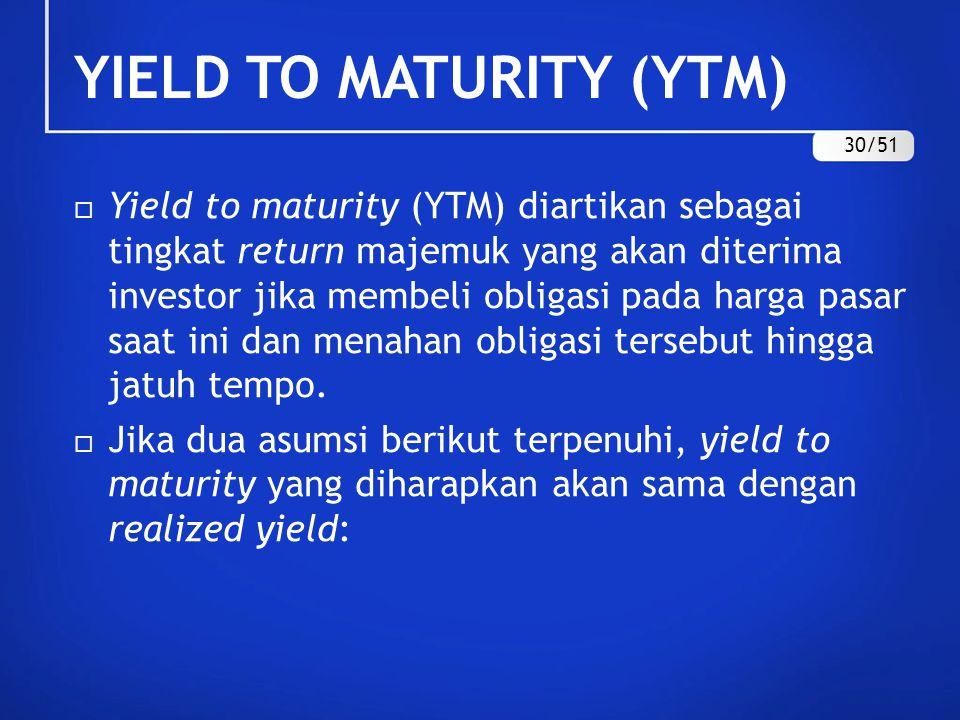 YIELD TO MATURITY (YTM)  Yield to maturity (YTM) diartikan sebagai tingkat return majemuk yang akan diterima investor jika membeli obligasi pada harg