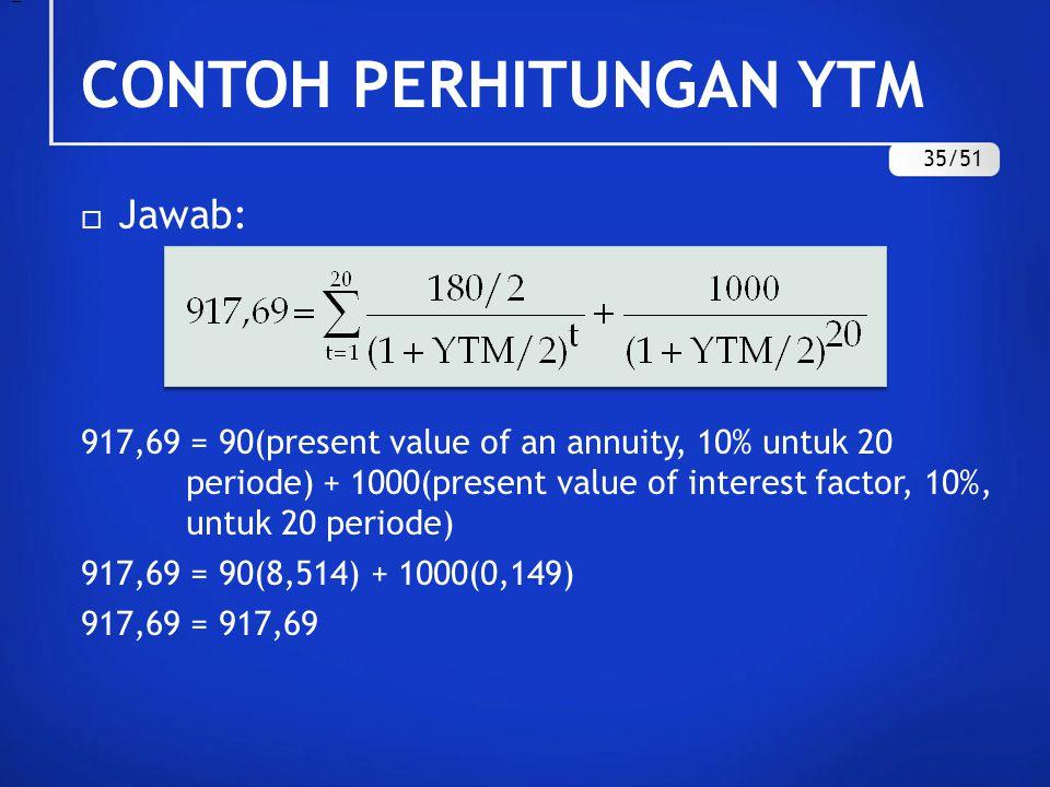 CONTOH PERHITUNGAN YTM  Jawab: 917,69 = 90(present value of an annuity, 10% untuk 20 periode) + 1000(present value of interest factor, 10%, untuk 20