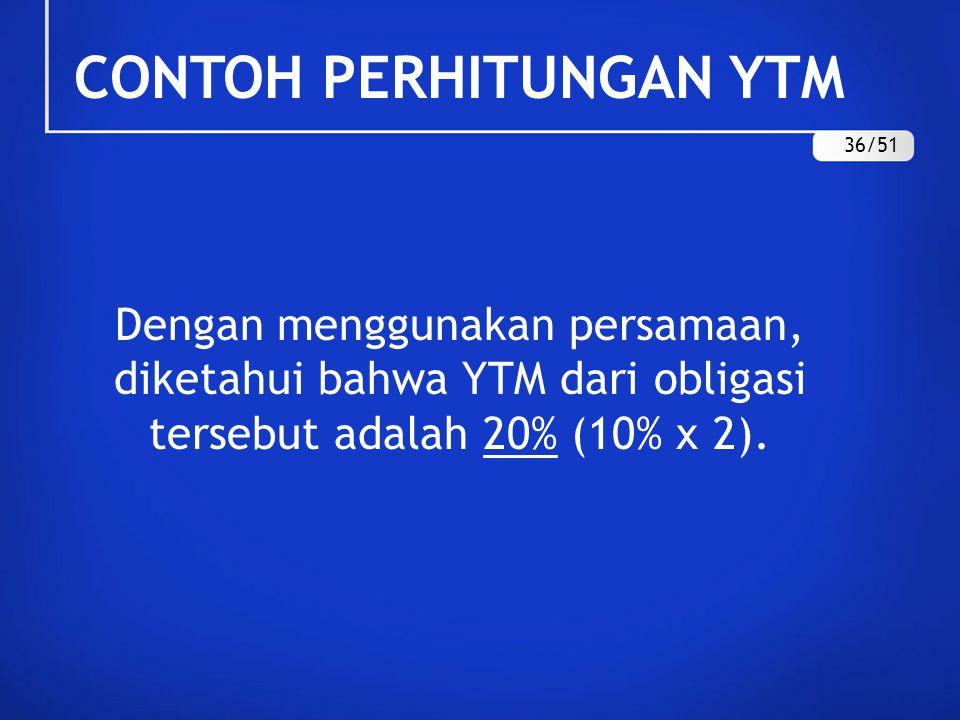 Dengan menggunakan persamaan, diketahui bahwa YTM dari obligasi tersebut adalah 20% (10% x 2). CONTOH PERHITUNGAN YTM 36/51