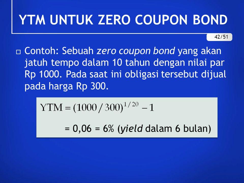  Contoh: Sebuah zero coupon bond yang akan jatuh tempo dalam 10 tahun dengan nilai par Rp 1000. Pada saat ini obligasi tersebut dijual pada harga Rp