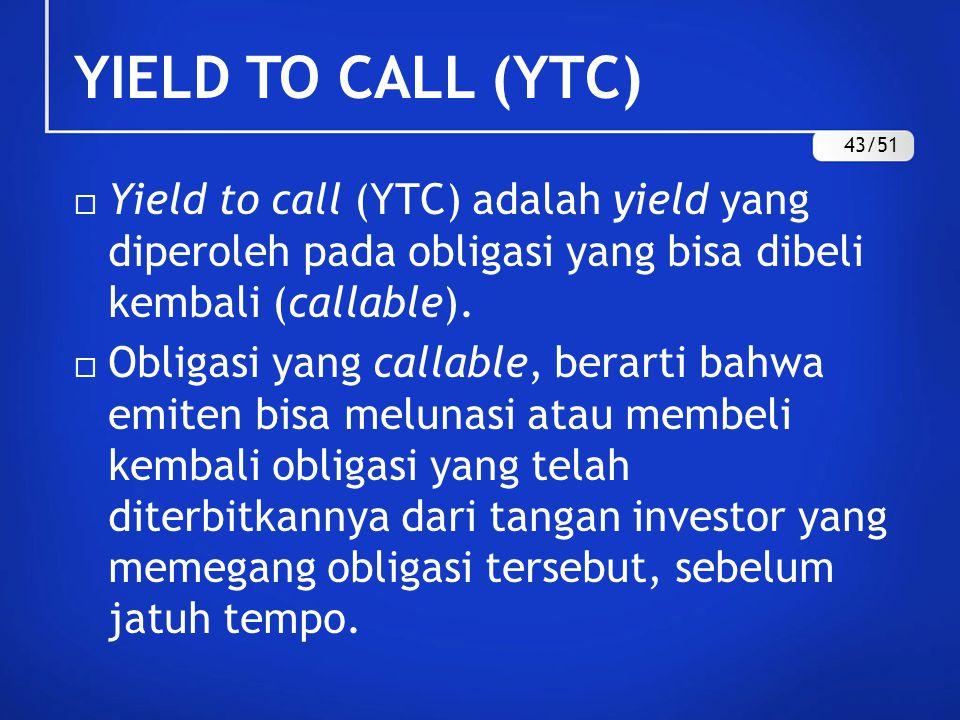 YIELD TO CALL (YTC)  Yield to call (YTC) adalah yield yang diperoleh pada obligasi yang bisa dibeli kembali (callable).  Obligasi yang callable, ber