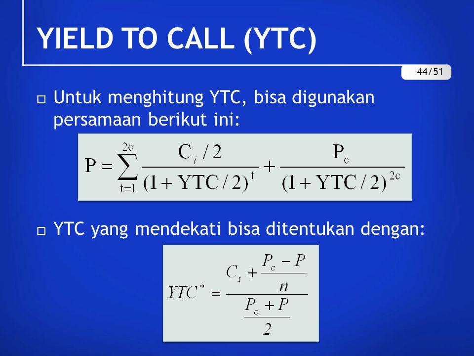 YIELD TO CALL (YTC)  Untuk menghitung YTC, bisa digunakan persamaan berikut ini:  YTC yang mendekati bisa ditentukan dengan: 44/51