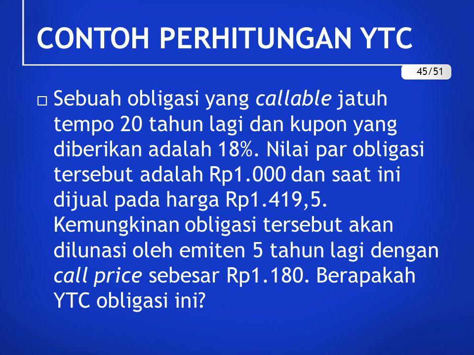 CONTOH PERHITUNGAN YTC  Sebuah obligasi yang callable jatuh tempo 20 tahun lagi dan kupon yang diberikan adalah 18%. Nilai par obligasi tersebut adal