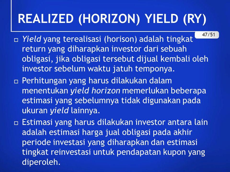 REALIZED (HORIZON) YIELD (RY)  Yield yang terealisasi (horison) adalah tingkat return yang diharapkan investor dari sebuah obligasi, jika obligasi te