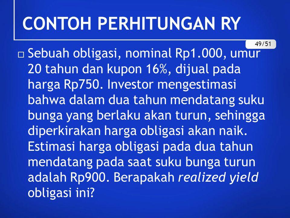 CONTOH PERHITUNGAN RY  Sebuah obligasi, nominal Rp1.000, umur 20 tahun dan kupon 16%, dijual pada harga Rp750. Investor mengestimasi bahwa dalam dua