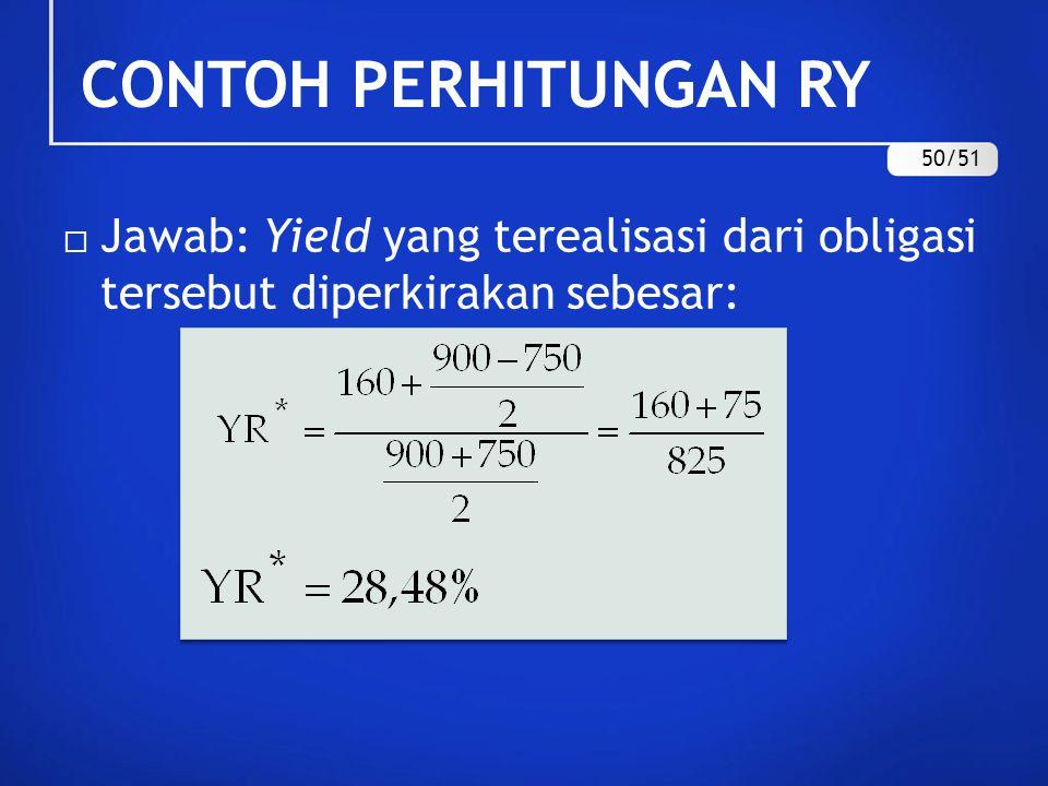 CONTOH PERHITUNGAN RY  Jawab: Yield yang terealisasi dari obligasi tersebut diperkirakan sebesar: 50/51