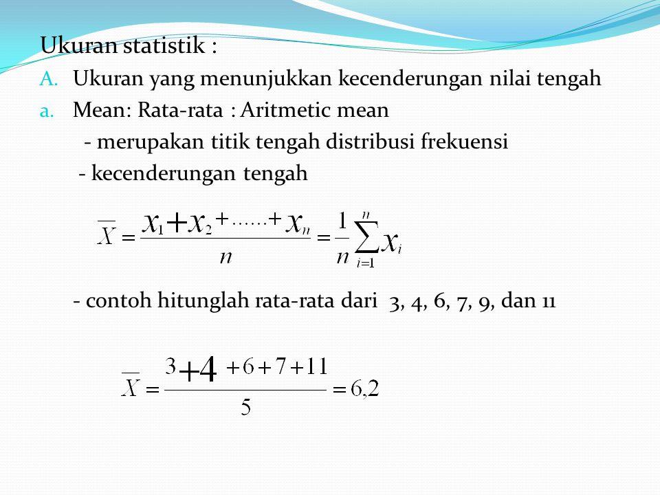 Ukuran statistik : A. Ukuran yang menunjukkan kecenderungan nilai tengah a. Mean: Rata-rata : Aritmetic mean - merupakan titik tengah distribusi freku