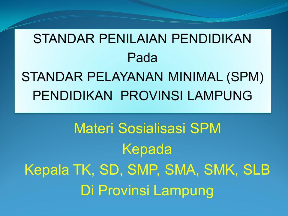 STANDAR PENILAIAN PENDIDIKAN Pada STANDAR PELAYANAN MINIMAL (SPM) PENDIDIKAN PROVINSI LAMPUNG STANDAR PENILAIAN PENDIDIKAN Pada STANDAR PELAYANAN MINIMAL (SPM) PENDIDIKAN PROVINSI LAMPUNG Materi Sosialisasi SPM Kepada Kepala TK, SD, SMP, SMA, SMK, SLB Di Provinsi Lampung