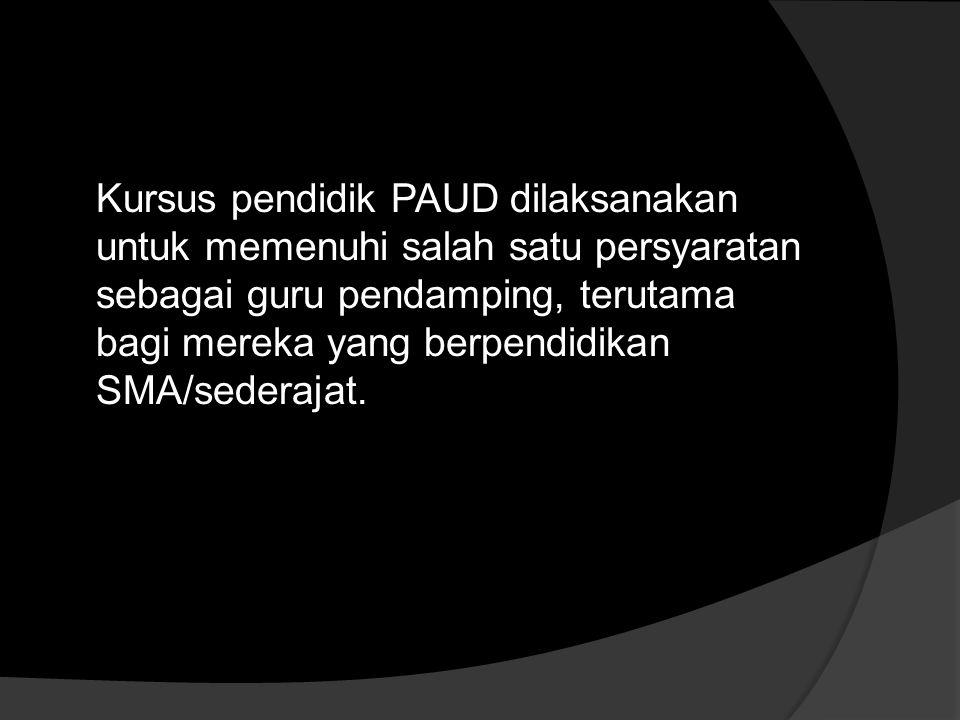 Kursus pendidik PAUD dilaksanakan untuk memenuhi salah satu persyaratan sebagai guru pendamping, terutama bagi mereka yang berpendidikan SMA/sederajat