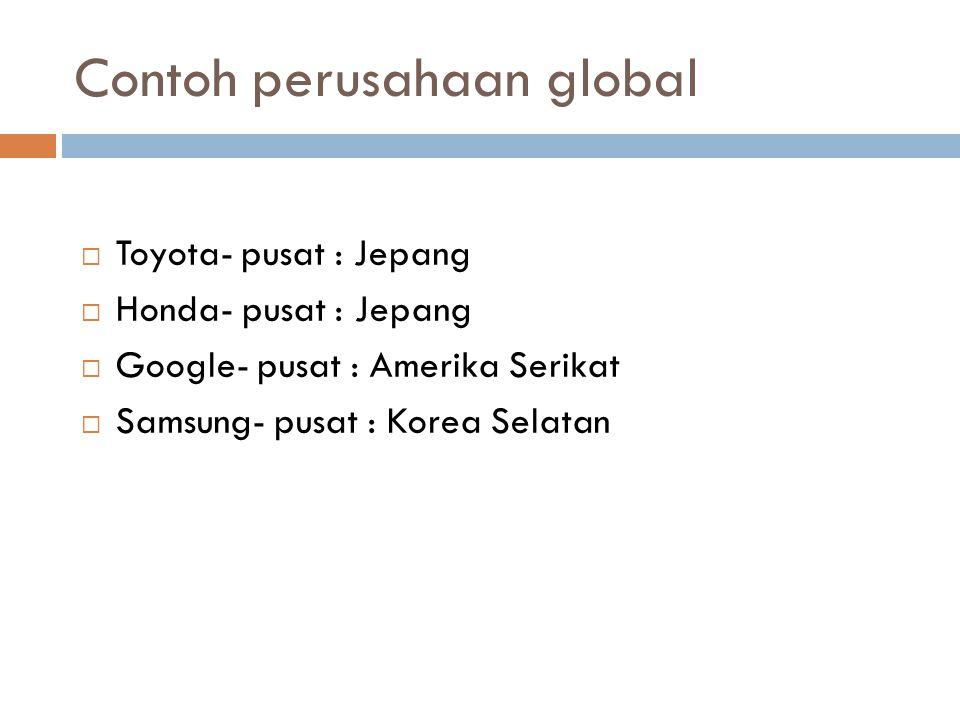Contoh perusahaan global  Toyota- pusat : Jepang  Honda- pusat : Jepang  Google- pusat : Amerika Serikat  Samsung- pusat : Korea Selatan