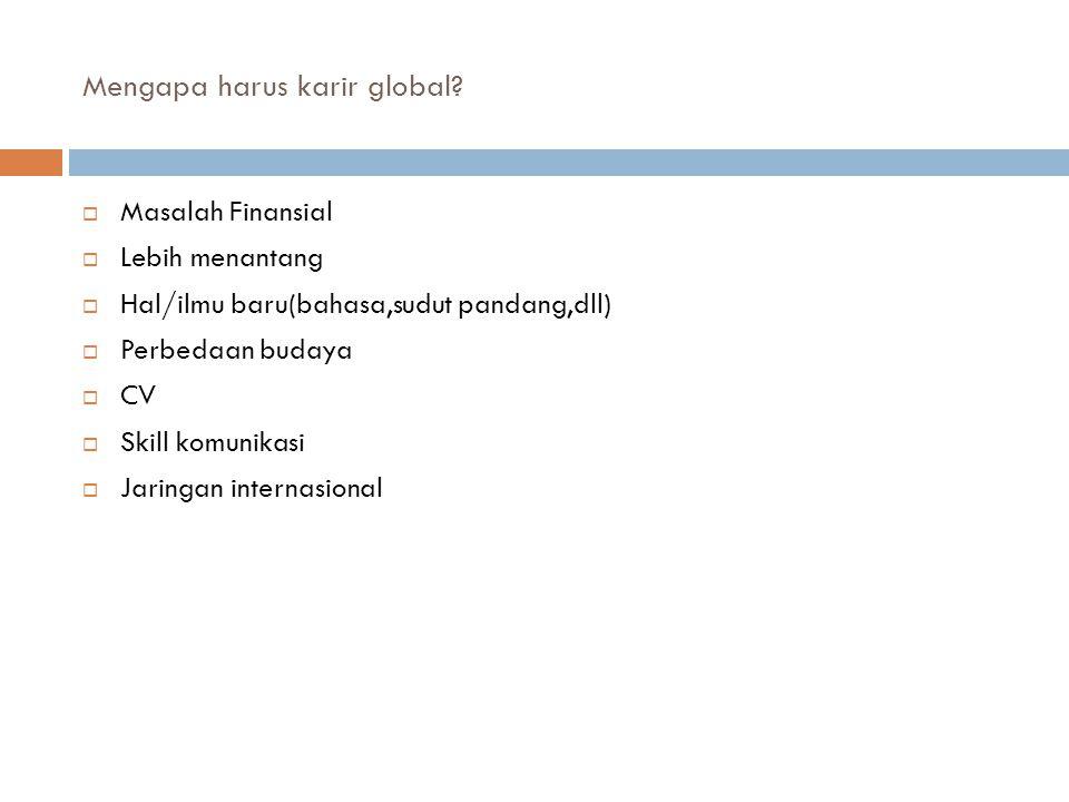 Mengapa harus karir global?  Masalah Finansial  Lebih menantang  Hal/ilmu baru(bahasa,sudut pandang,dll)  Perbedaan budaya  CV  Skill komunikasi