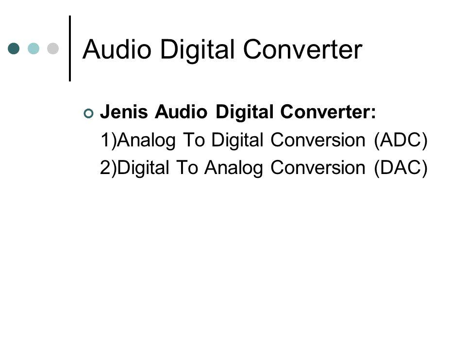 Audio Digital Converter Jenis Audio Digital Converter: 1)Analog To Digital Conversion (ADC) 2)Digital To Analog Conversion (DAC)