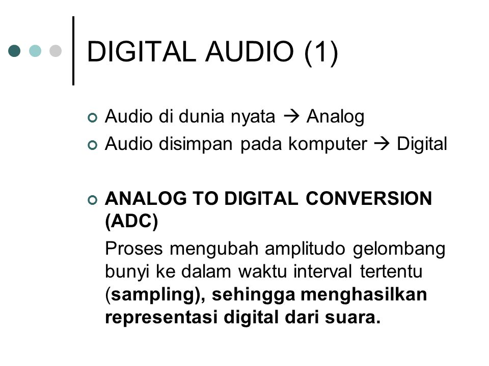DIGITAL AUDIO (1) Audio di dunia nyata  Analog Audio disimpan pada komputer  Digital ANALOG TO DIGITAL CONVERSION (ADC) Proses mengubah amplitudo gelombang bunyi ke dalam waktu interval tertentu (sampling), sehingga menghasilkan representasi digital dari suara.