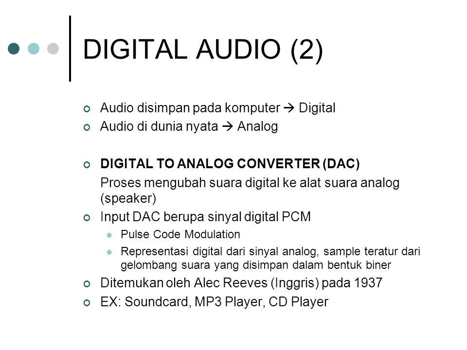 DIGITAL AUDIO (2) Audio disimpan pada komputer  Digital Audio di dunia nyata  Analog DIGITAL TO ANALOG CONVERTER (DAC) Proses mengubah suara digital ke alat suara analog (speaker) Input DAC berupa sinyal digital PCM Pulse Code Modulation Representasi digital dari sinyal analog, sample teratur dari gelombang suara yang disimpan dalam bentuk biner Ditemukan oleh Alec Reeves (Inggris) pada 1937 EX: Soundcard, MP3 Player, CD Player