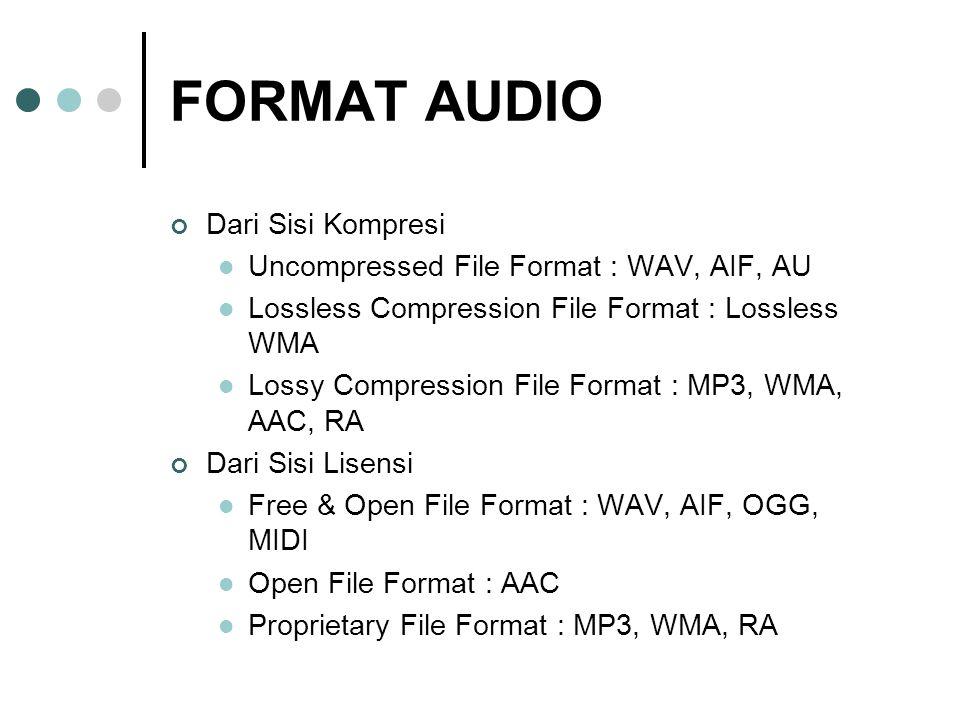 FORMAT AUDIO Dari Sisi Kompresi Uncompressed File Format : WAV, AIF, AU Lossless Compression File Format : Lossless WMA Lossy Compression File Format : MP3, WMA, AAC, RA Dari Sisi Lisensi Free & Open File Format : WAV, AIF, OGG, MIDI Open File Format : AAC Proprietary File Format : MP3, WMA, RA