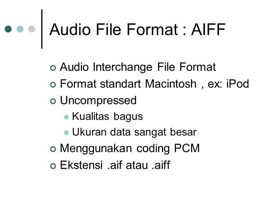 Audio File Format : AIFF Audio Interchange File Format Format standart Macintosh, ex: iPod Uncompressed Kualitas bagus Ukuran data sangat besar Menggunakan coding PCM Ekstensi.aif atau.aiff