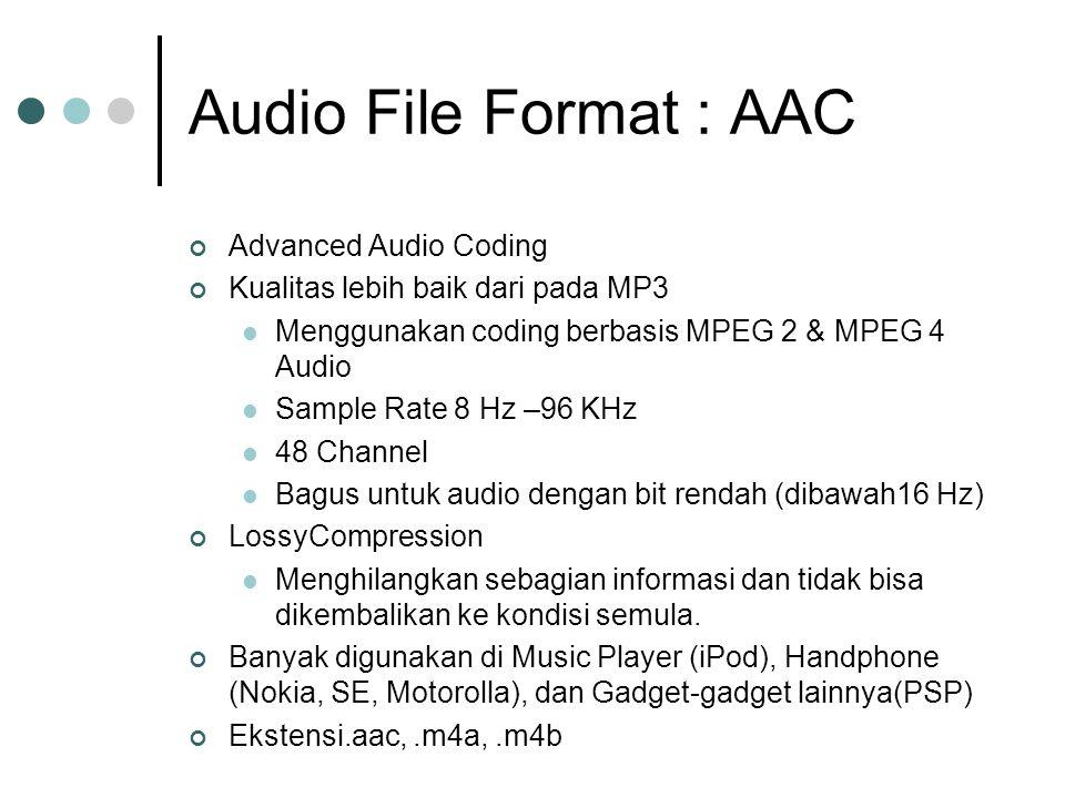 Audio File Format : AAC Advanced Audio Coding Kualitas lebih baik dari pada MP3 Menggunakan coding berbasis MPEG 2 & MPEG 4 Audio Sample Rate 8 Hz –96